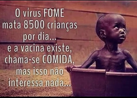 """O VÍRUS COVID-19 MATA MENOS que O """"""""VÍRUS FOME"""""""",  a vacina existe, CHAMA-SE COMIDA, mas isso não interessa NADA !!!!"""